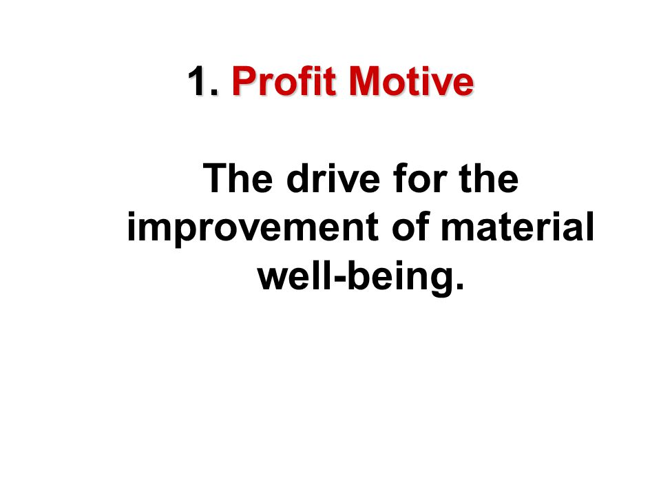 1. Profit Motive The drive for the improvement of material well-being.
