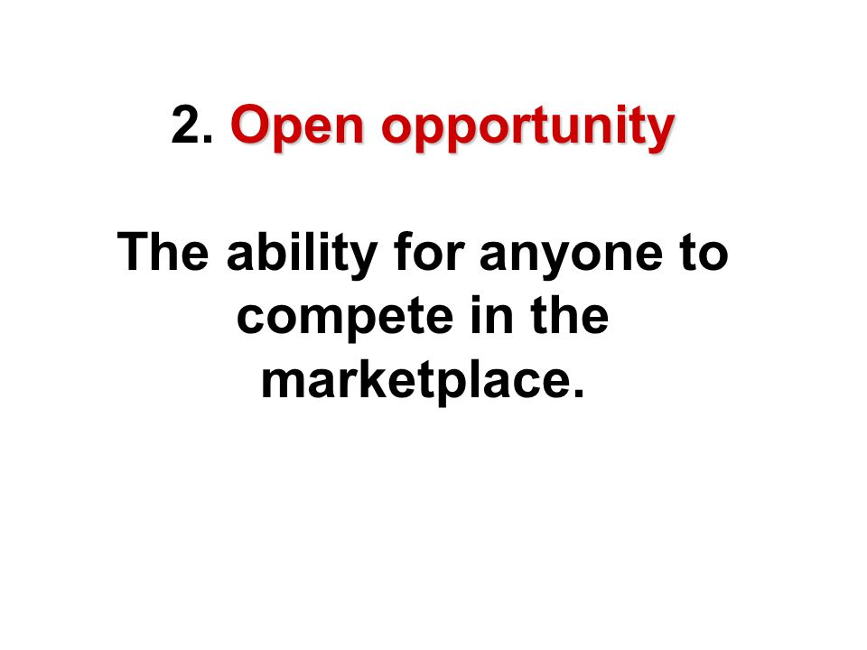 2. Open opportunity The ability for anyone to compete in the marketplace.