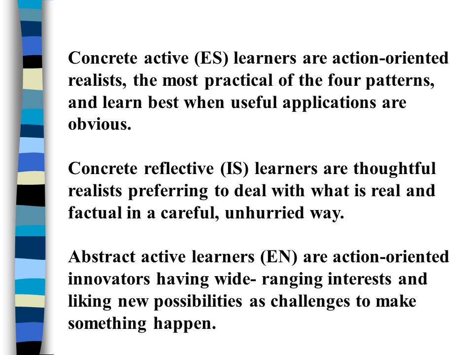 Concrete active (ES) learners are action-oriented realists, the most practical of the four patterns, and learn best when useful applications are obvious.