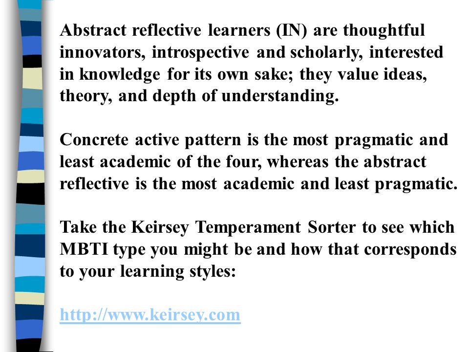 Abstract reflective learners (IN) are thoughtful innovators, introspective and scholarly, interested in knowledge for its own sake; they value ideas, theory, and depth of understanding.