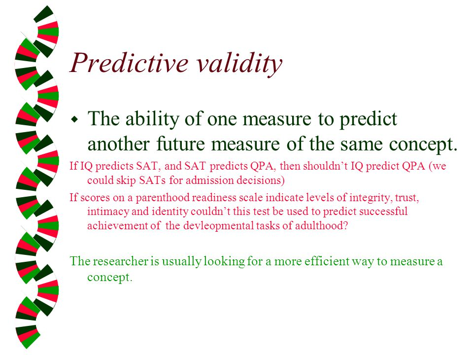 Predictive validity The ability of one measure to predict another future measure of the same concept.