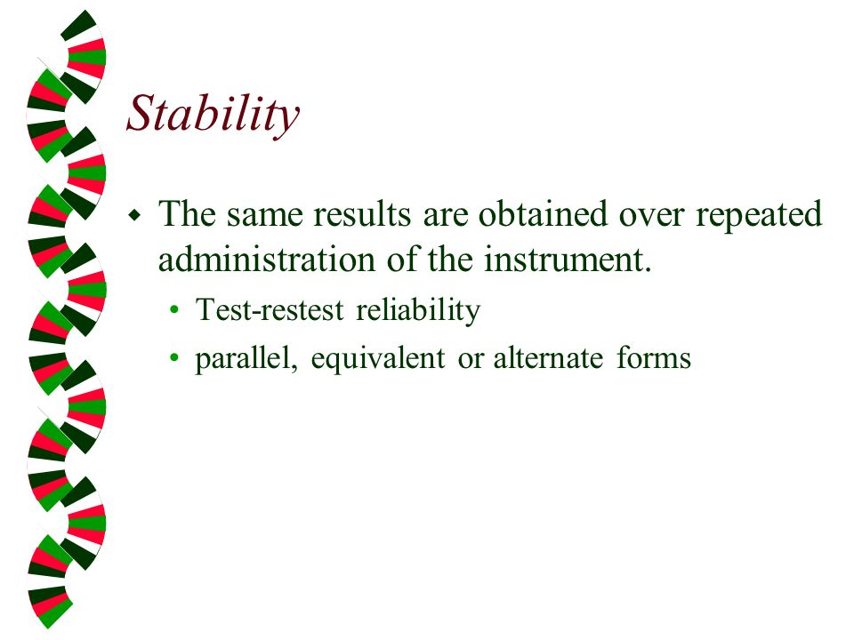 Stability The same results are obtained over repeated administration of the instrument. Test-restest reliability.