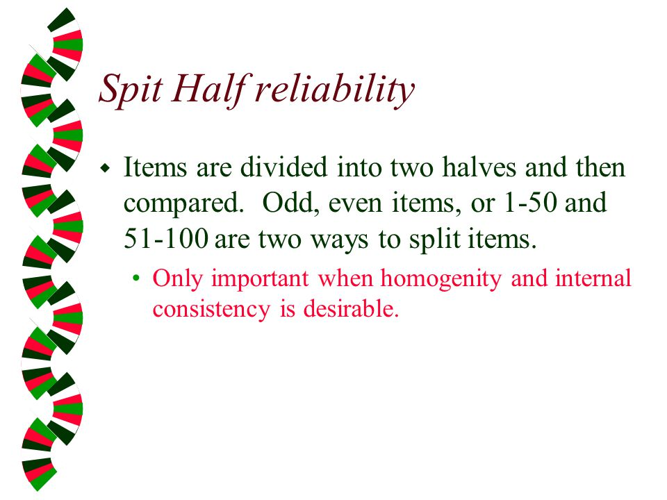 Spit Half reliability Items are divided into two halves and then compared. Odd, even items, or 1-50 and are two ways to split items.