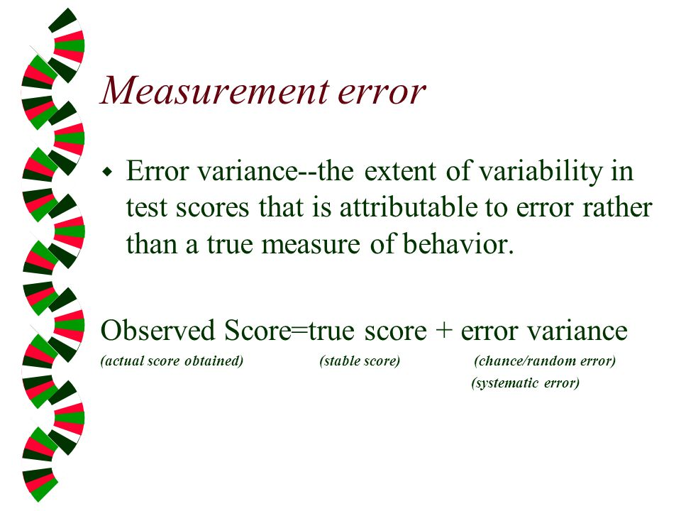 Measurement error Error variance--the extent of variability in test scores that is attributable to error rather than a true measure of behavior.