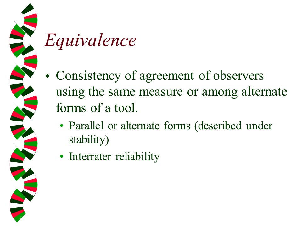 Equivalence Consistency of agreement of observers using the same measure or among alternate forms of a tool.