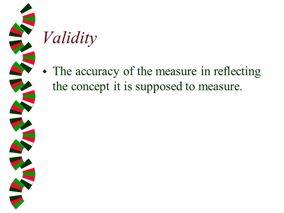 Validity The accuracy of the measure in reflecting the concept it is supposed to measure.