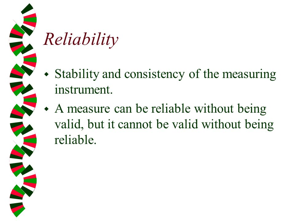 Reliability Stability and consistency of the measuring instrument.