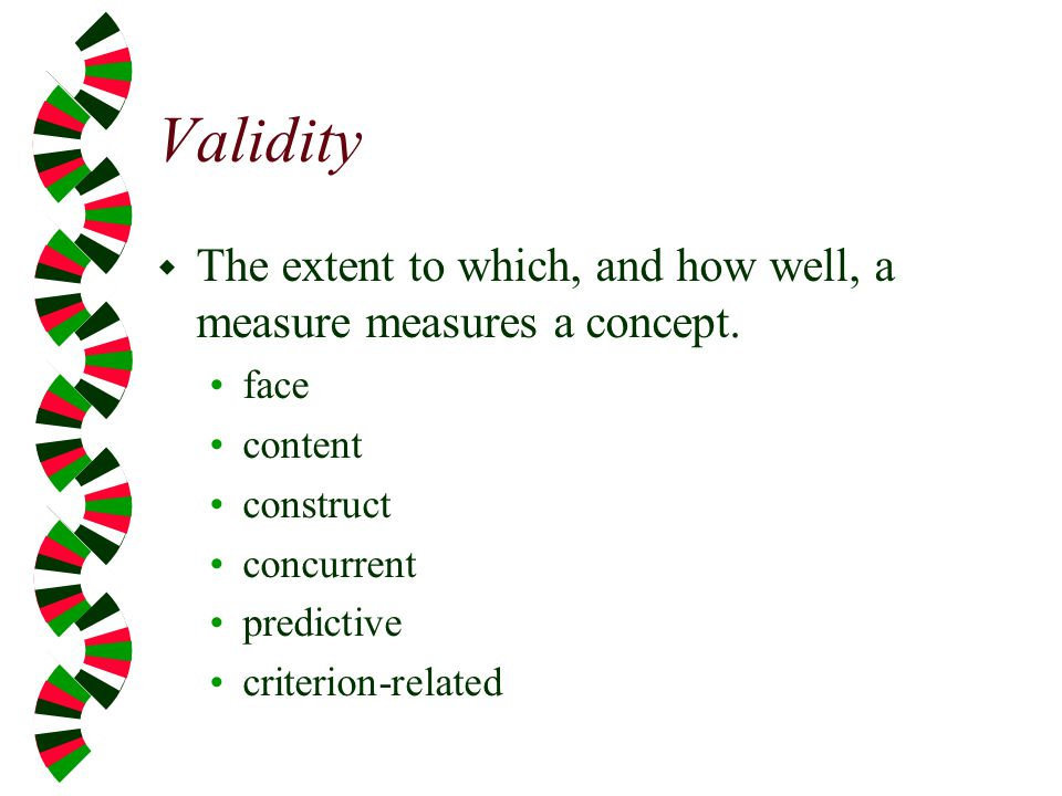 Validity The extent to which, and how well, a measure measures a concept. face. content. construct.