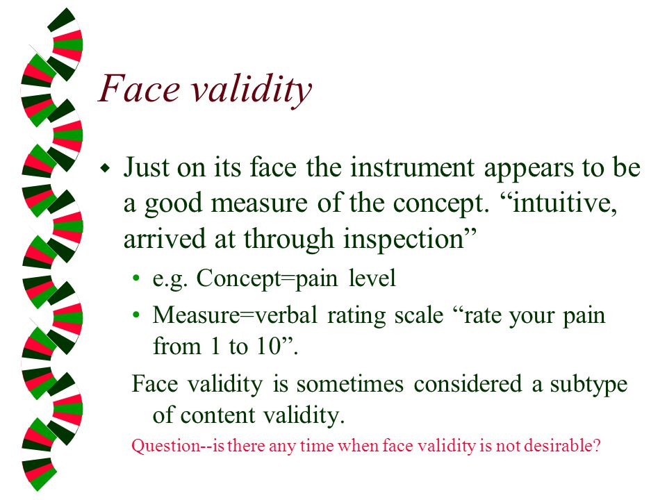 Face validity Just on its face the instrument appears to be a good measure of the concept. intuitive, arrived at through inspection