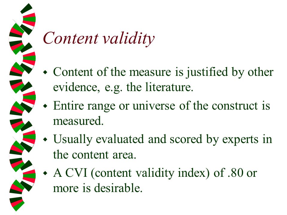 Content validity Content of the measure is justified by other evidence, e.g. the literature. Entire range or universe of the construct is measured.