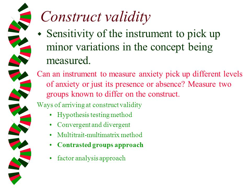 Construct validity Sensitivity of the instrument to pick up minor variations in the concept being measured.