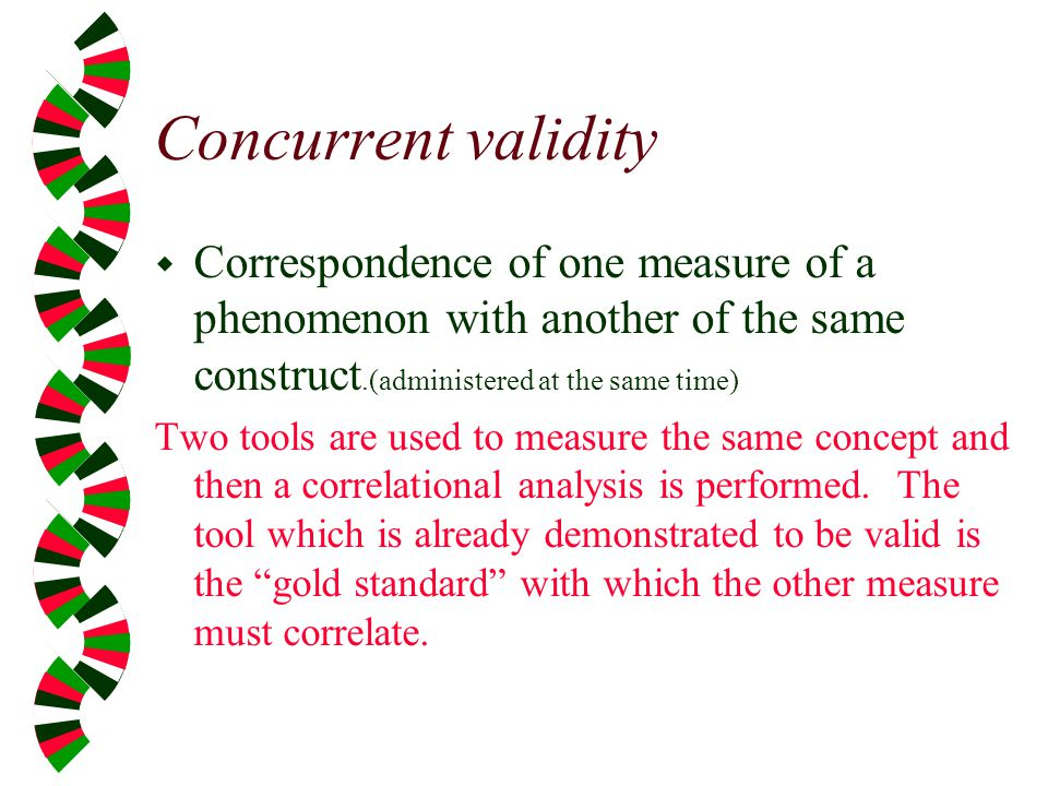 Concurrent validity Correspondence of one measure of a phenomenon with another of the same construct.(administered at the same time)