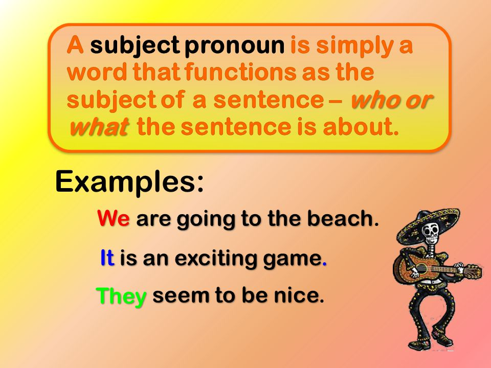 A subject pronoun is simply a word that functions as the subject of a sentence – who or what the sentence is about.