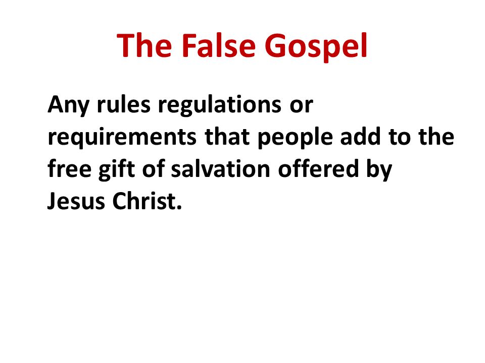 The False Gospel Any rules regulations or requirements that people add to the free gift of salvation offered by Jesus Christ.
