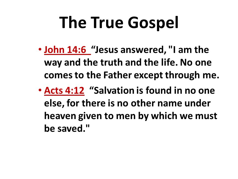 The True Gospel John 14:6 Jesus answered, I am the way and the truth and the life. No one comes to the Father except through me.