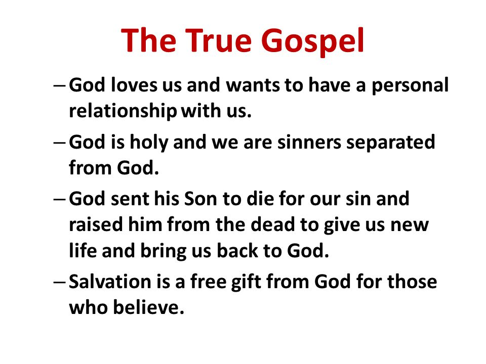 The True Gospel God loves us and wants to have a personal relationship with us. God is holy and we are sinners separated from God.