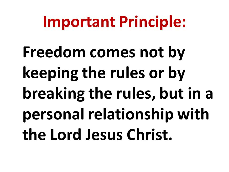 Important Principle: Freedom comes not by keeping the rules or by breaking the rules, but in a personal relationship with the Lord Jesus Christ.
