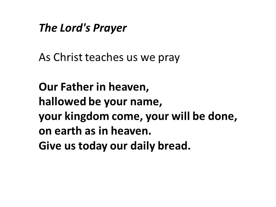The Lord s Prayer As Christ teaches us we pray. Our Father in heaven, hallowed be your name, your kingdom come, your will be done,