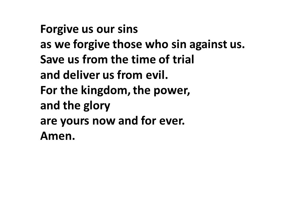 Forgive us our sins as we forgive those who sin against us. Save us from the time of trial. and deliver us from evil.