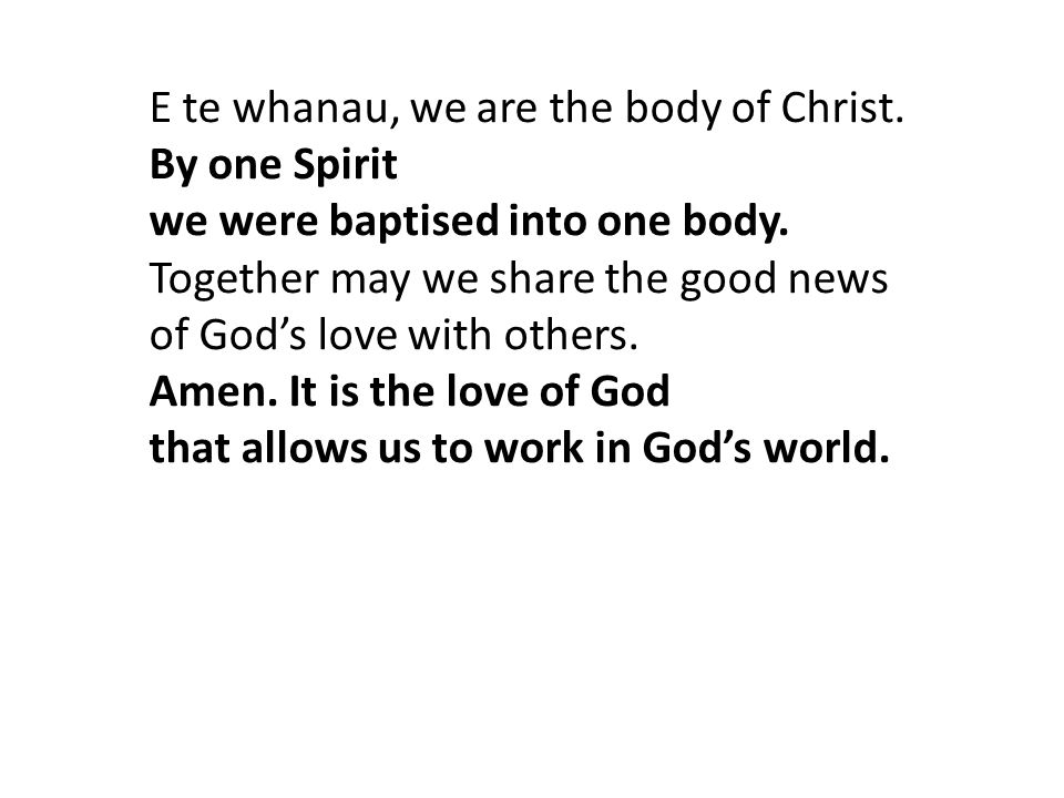 E te whanau, we are the body of Christ. By one Spirit