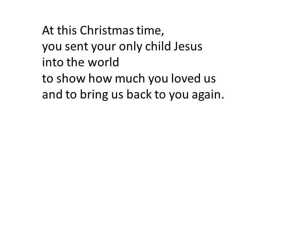 At this Christmas time, you sent your only child Jesus. into the world. to show how much you loved us.