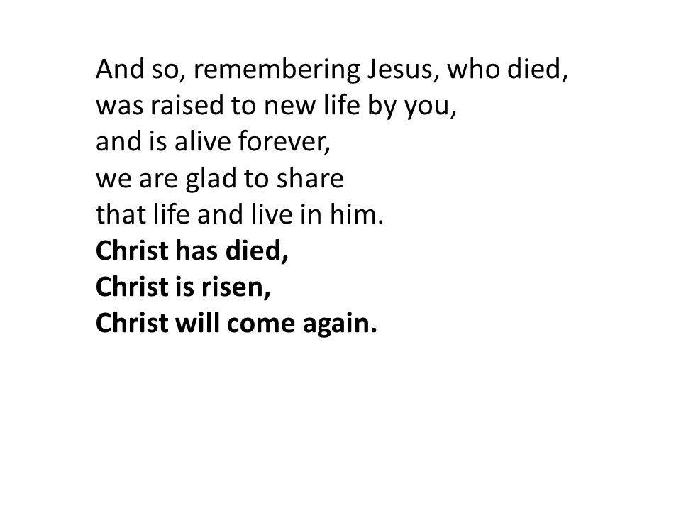 And so, remembering Jesus, who died, was raised to new life by you, and is alive forever, we are glad to share
