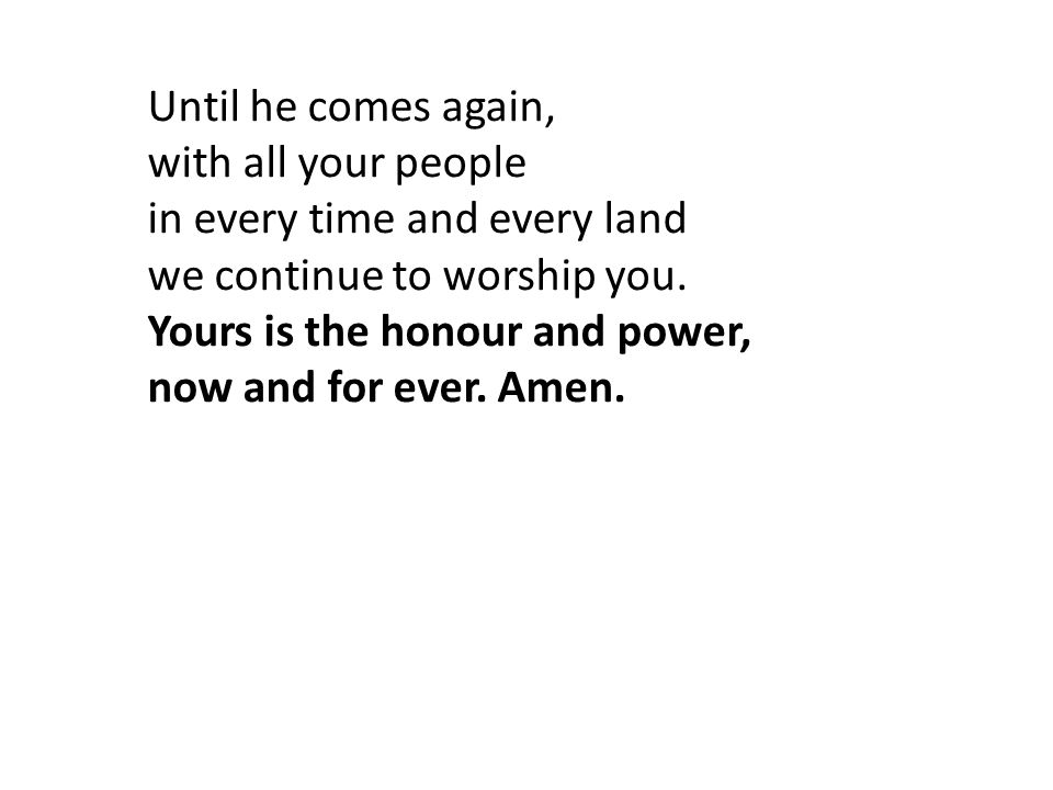 Until he comes again, with all your people in every time and every land we continue to worship you.