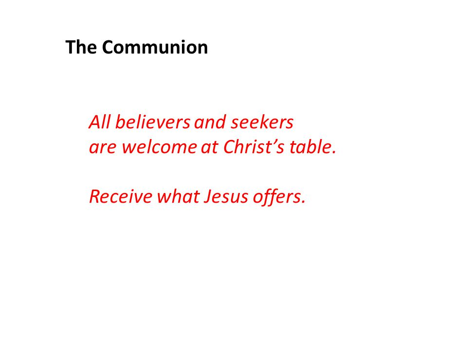 The Communion All believers and seekers are welcome at Christ's table. Receive what Jesus offers.