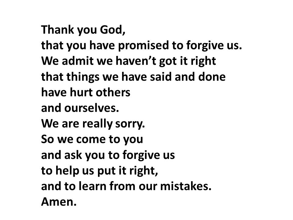 Thank you God, that you have promised to forgive us. We admit we haven't got it right. that things we have said and done.