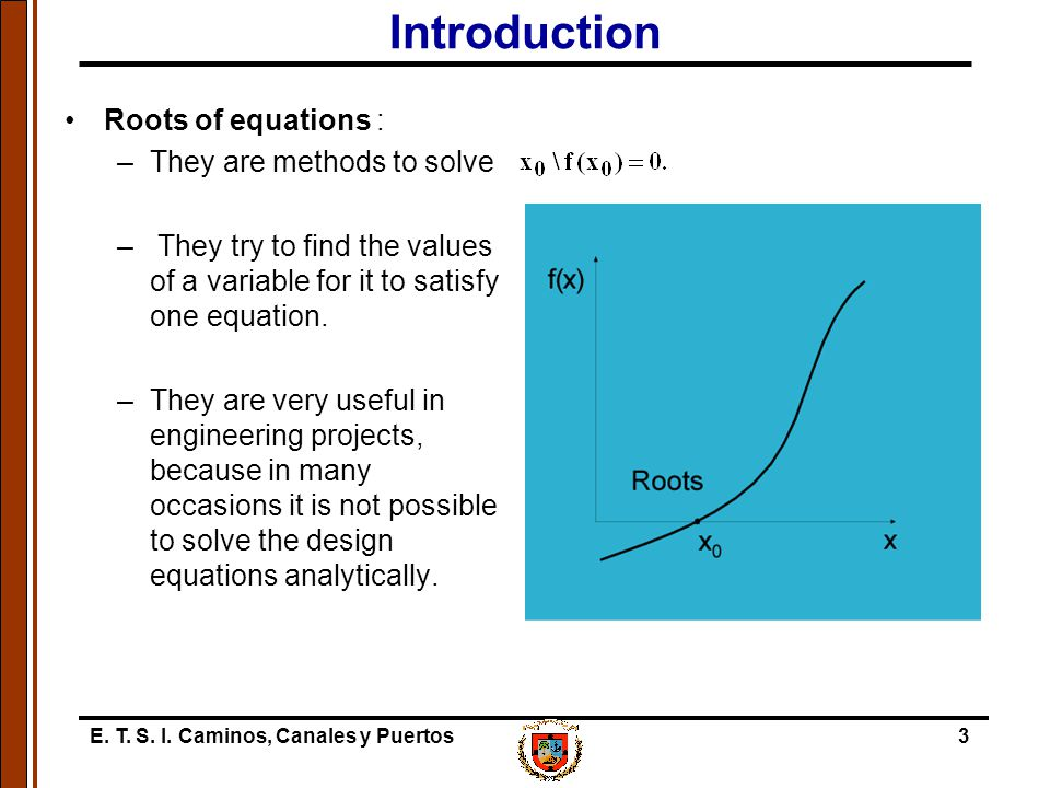 Introduction Roots of equations : They are methods to solve