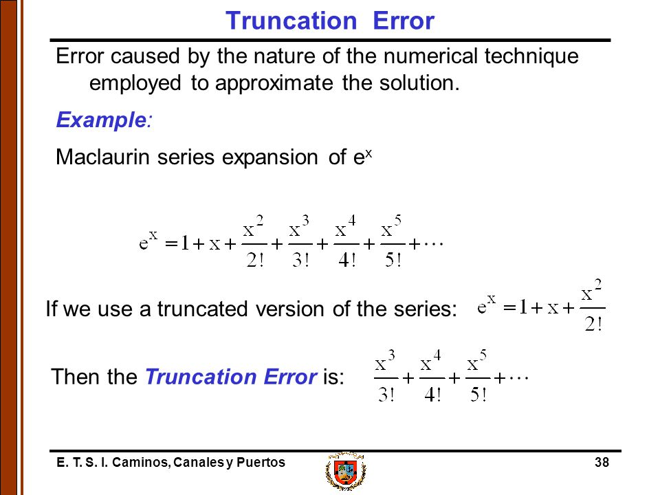 Truncation Error Error caused by the nature of the numerical technique employed to approximate the solution.