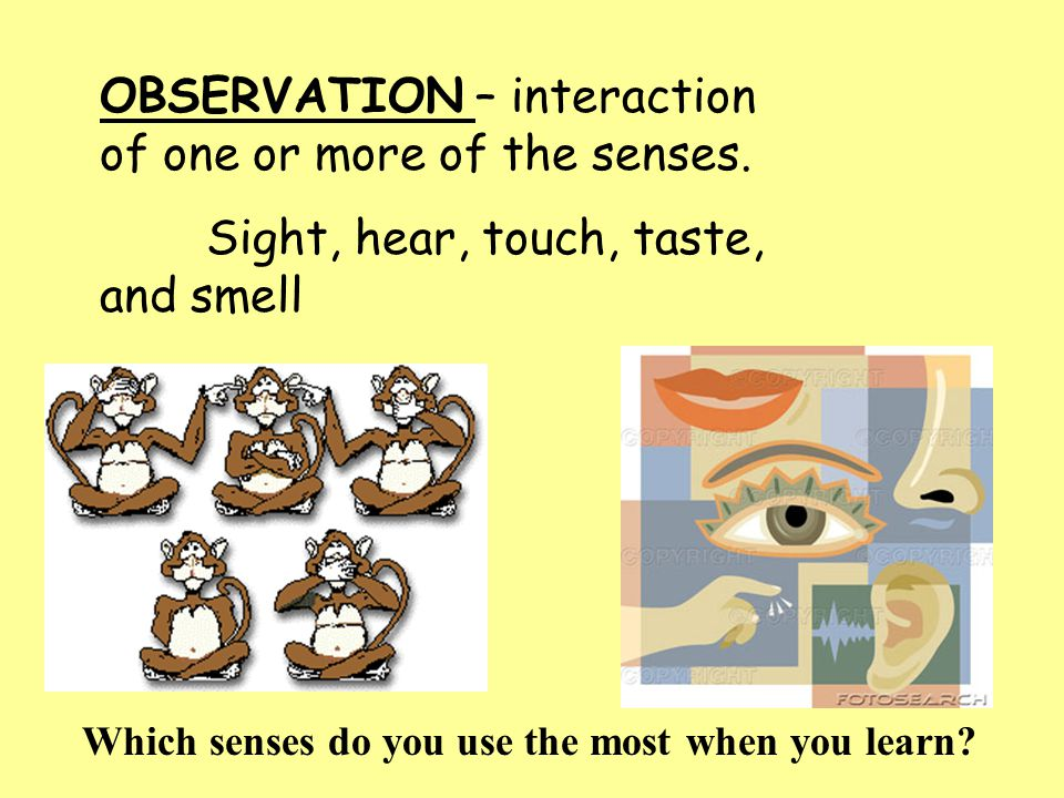 OBSERVATION – interaction of one or more of the senses.