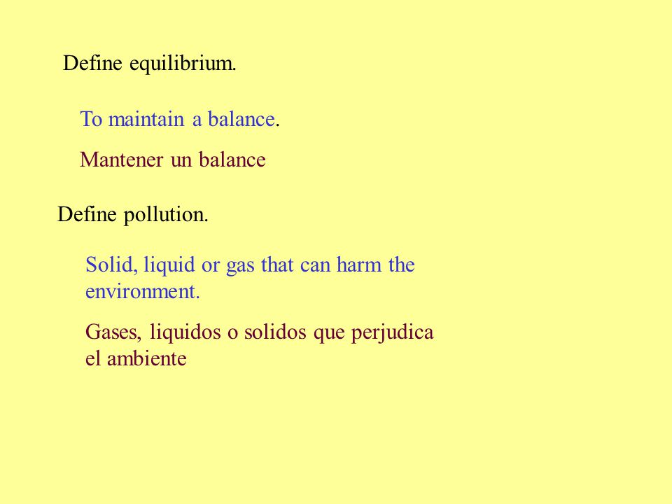 Define equilibrium. To maintain a balance. Mantener un balance. Define pollution. Solid, liquid or gas that can harm the environment.