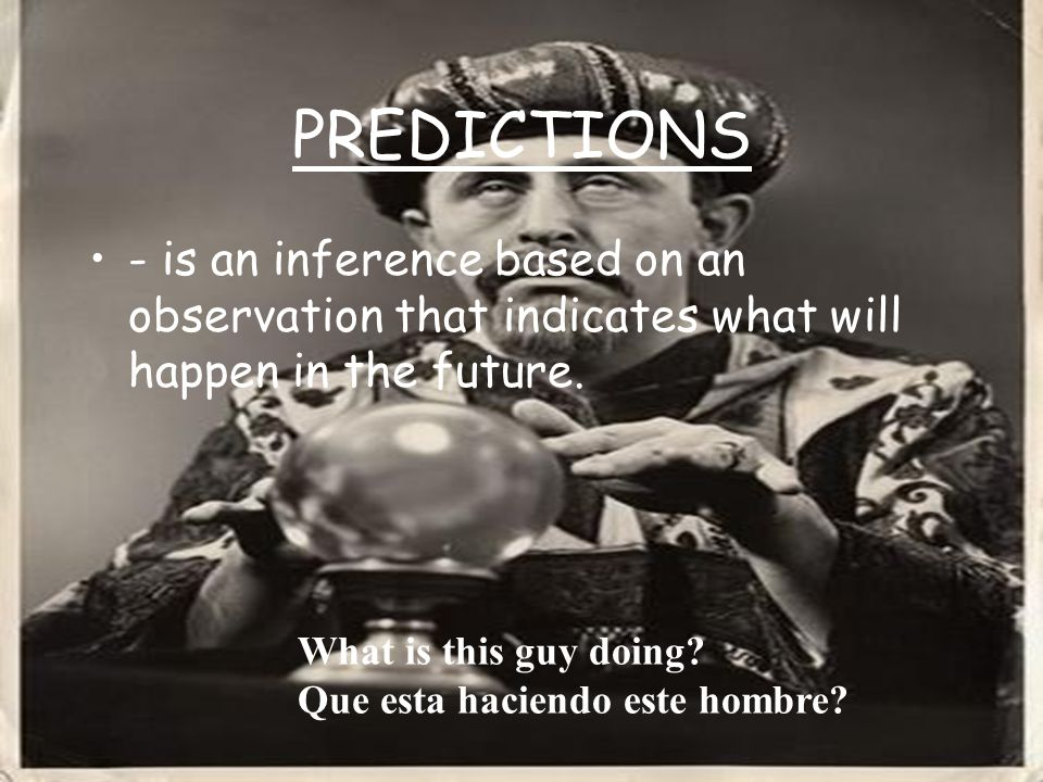 PREDICTIONS - is an inference based on an observation that indicates what will happen in the future.