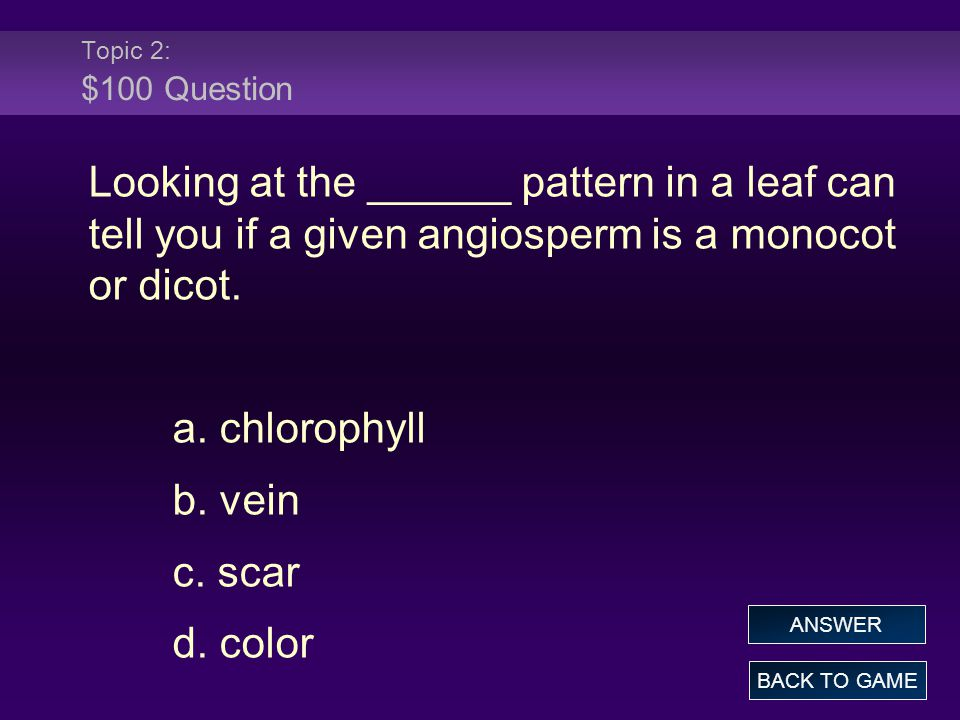 Topic 2: $100 Question Looking at the ______ pattern in a leaf can tell you if a given angiosperm is a monocot or dicot.