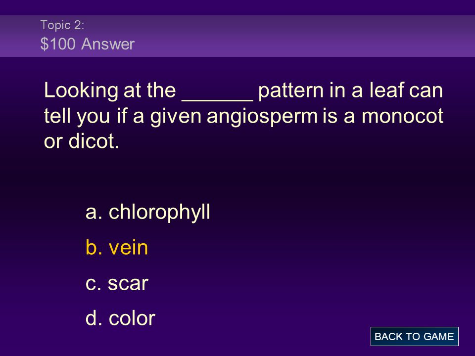 Topic 2: $100 Answer Looking at the ______ pattern in a leaf can tell you if a given angiosperm is a monocot or dicot.