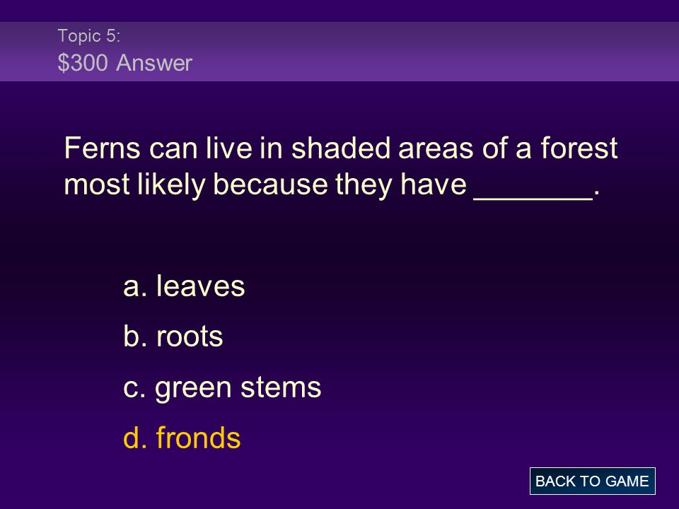 Topic 5: $300 Answer Ferns can live in shaded areas of a forest most likely because they have _______.