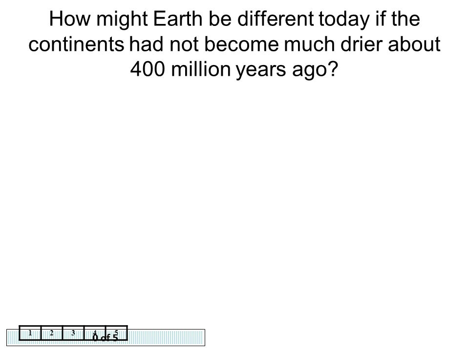 How might Earth be different today if the continents had not become much drier about 400 million years ago
