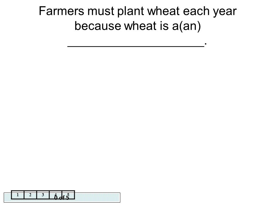 Farmers must plant wheat each year because wheat is a(an) ____________________.
