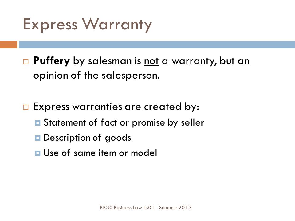 Express Warranty Puffery by salesman is not a warranty, but an opinion of the salesperson. Express warranties are created by: