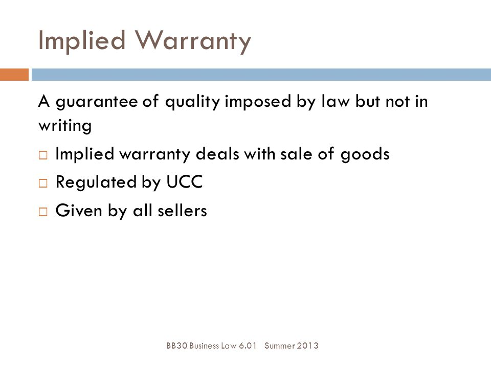 Implied Warranty A guarantee of quality imposed by law but not in writing. Implied warranty deals with sale of goods.