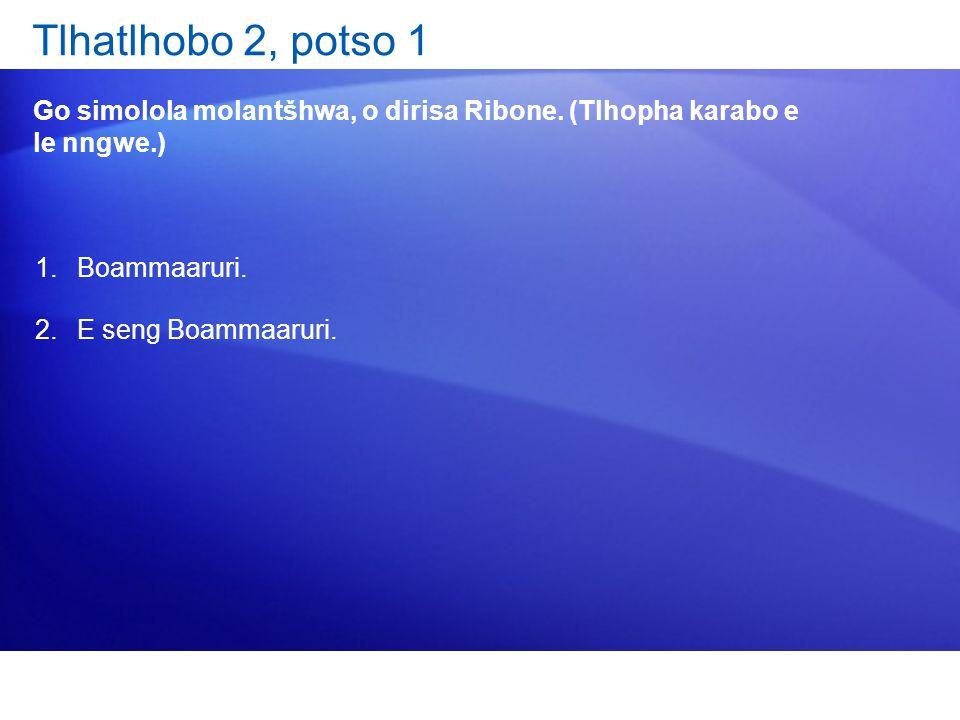 Tlhatlhobo 2, potso 1 Go simolola molantšhwa, o dirisa Ribone. (Tlhopha karabo e le nngwe.) Boammaaruri.