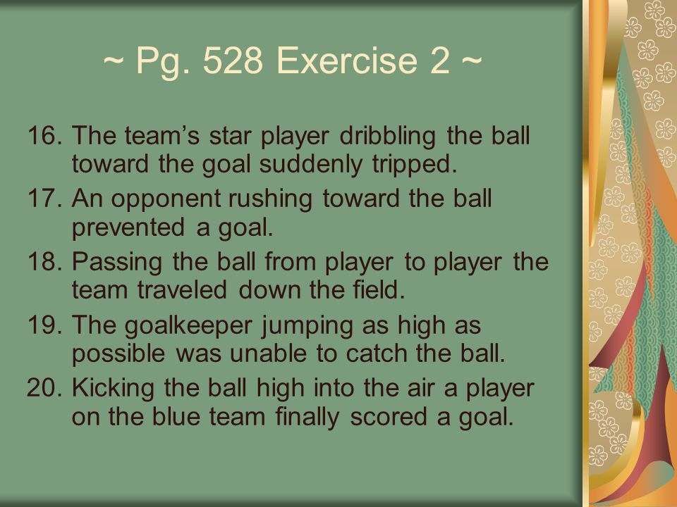 ~ Pg. 528 Exercise 2 ~ The team's star player dribbling the ball toward the goal suddenly tripped.