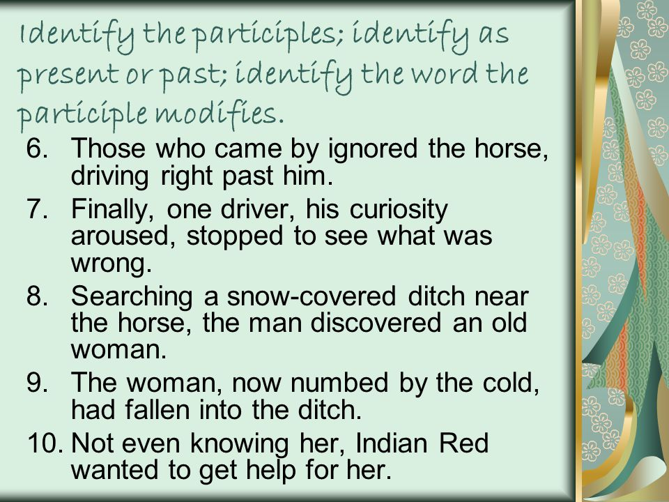 Identify the participles; identify as present or past; identify the word the participle modifies.