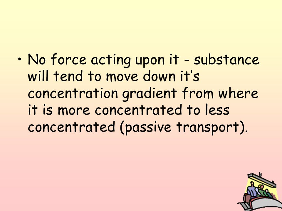 No force acting upon it - substance will tend to move down it's concentration gradient from where it is more concentrated to less concentrated (passive transport).