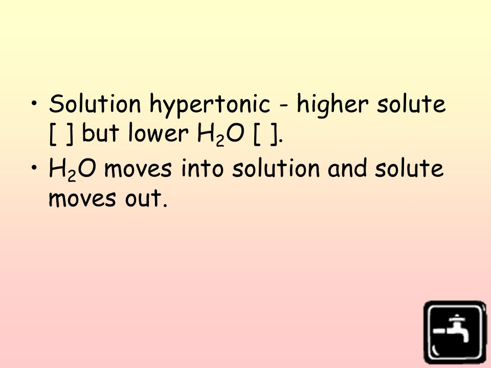 Solution hypertonic - higher solute [ ] but lower H2O [ ].