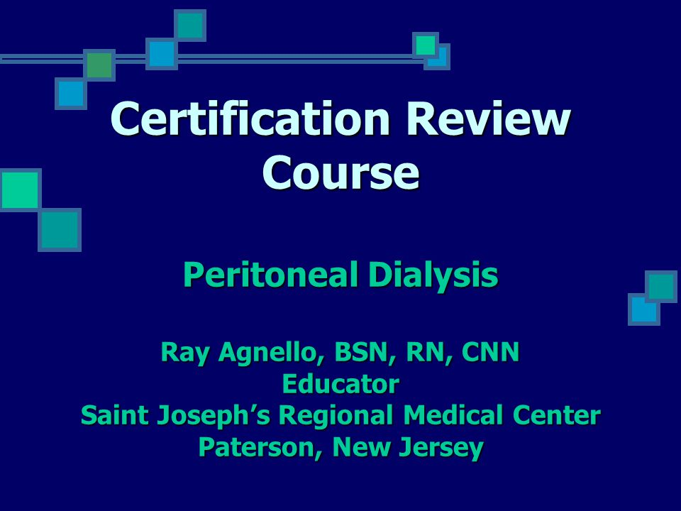 Certification Review Course Peritoneal Dialysis Ray Agnello, BSN, RN, CNN  Educator Saint Joseph's Regional Medical Center Paterson, New Jersey