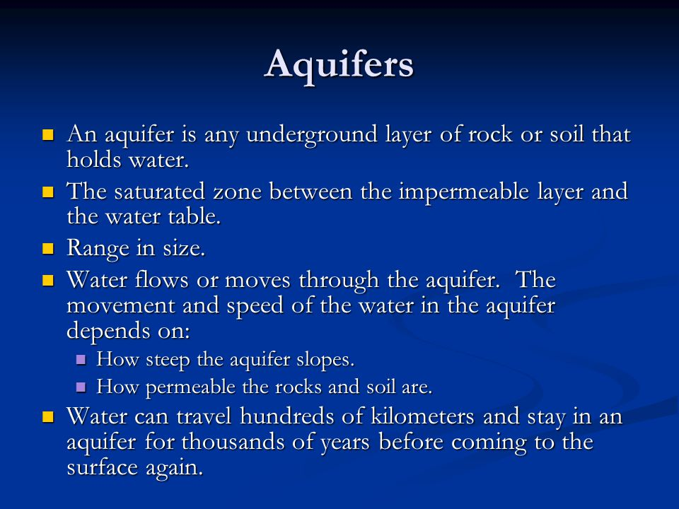 Aquifers An aquifer is any underground layer of rock or soil that holds water. The saturated zone between the impermeable layer and the water table.
