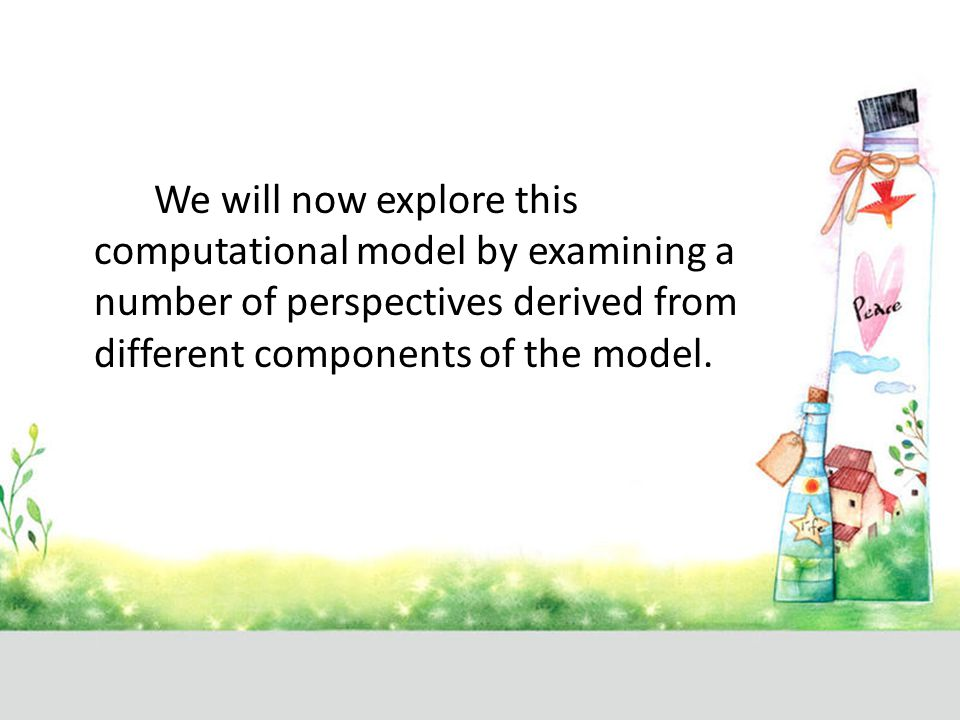 We will now explore this computational model by examining a number of perspectives derived from different components of the model.