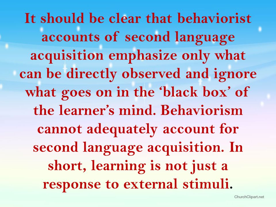 It should be clear that behaviorist accounts of second language acquisition emphasize only what can be directly observed and ignore what goes on in the 'black box' of the learner's mind.